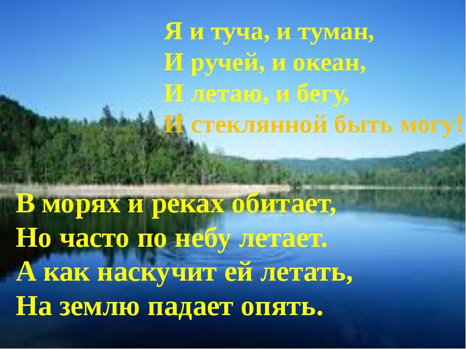 Я и туча, и туман, И ручей, и океан, И летаю, и бегу, И стеклянной быть могу...