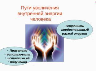 Пути увеличения внутренней энергии человека Устранить необоснованный расход э