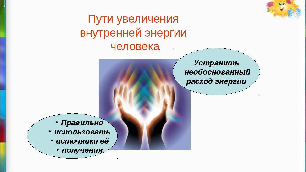 Пути увеличения внутренней энергии человека Устранить необоснованный расход э...