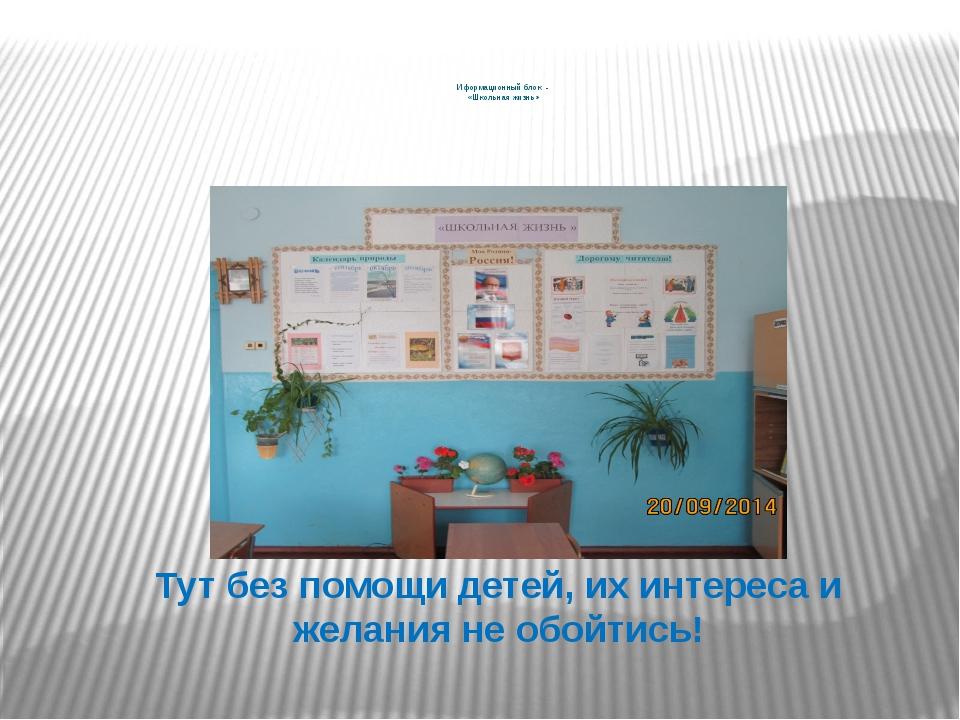 Иформационный блок - «Школьная жизнь»   Тут без помощи детей, их интереса...