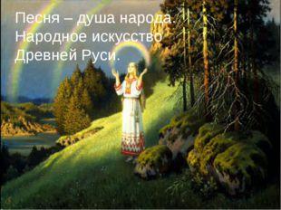 Песня – душа народа. Народное искусство Древней Руси.