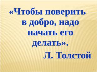 «Чтобы поверить в добро, надо начать его делать». Л. Толстой *