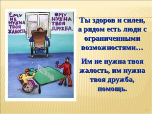 * Ты здоров и силен, а рядом есть люди с ограниченными возможностями… Им не н
