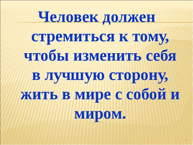 Человек должен стремиться к тому, чтобы изменить себя в лучшую сторону, жить...