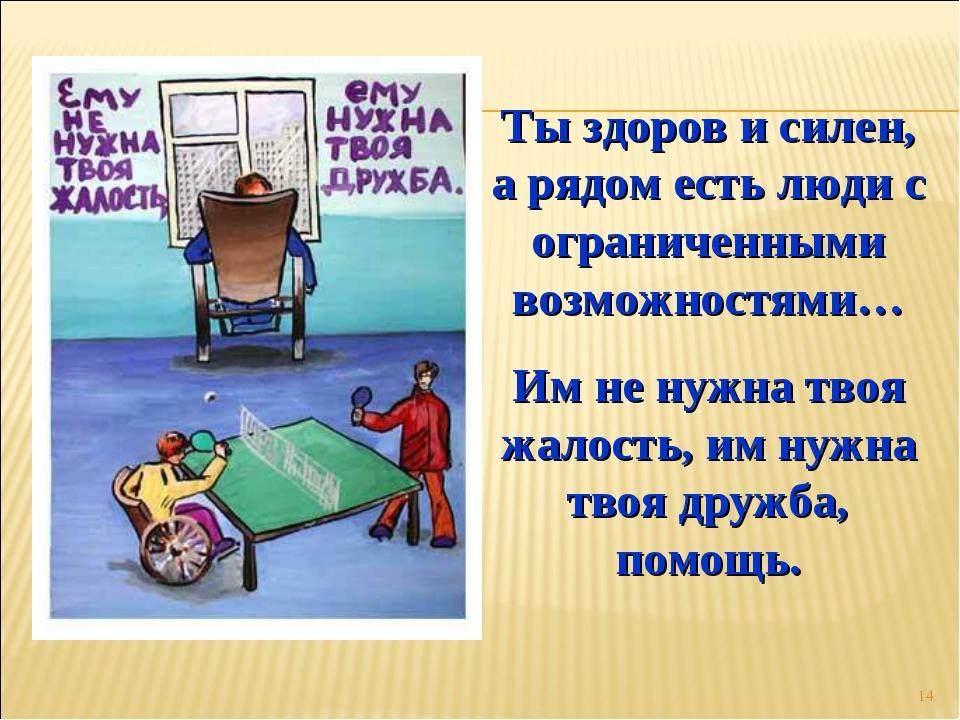 * Ты здоров и силен, а рядом есть люди с ограниченными возможностями… Им не н...