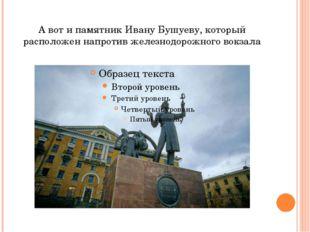 А вот и памятник Ивану Бушуеву, который расположен напротив железнодорожного