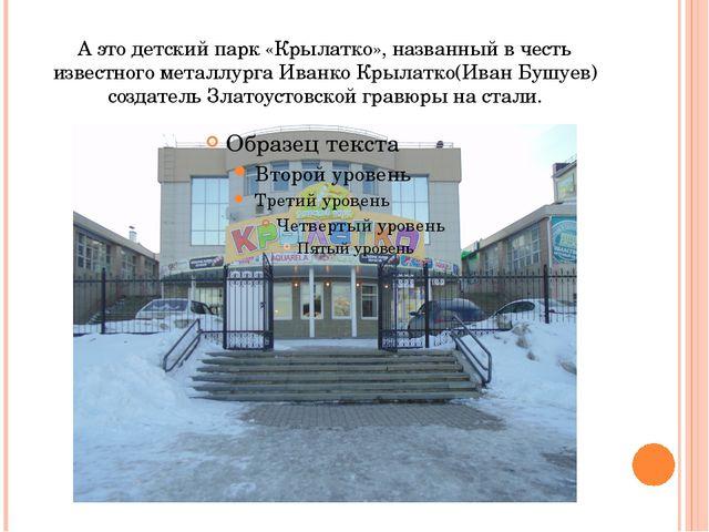 А это детский парк «Крылатко», названный в честь известного металлурга Иванко...