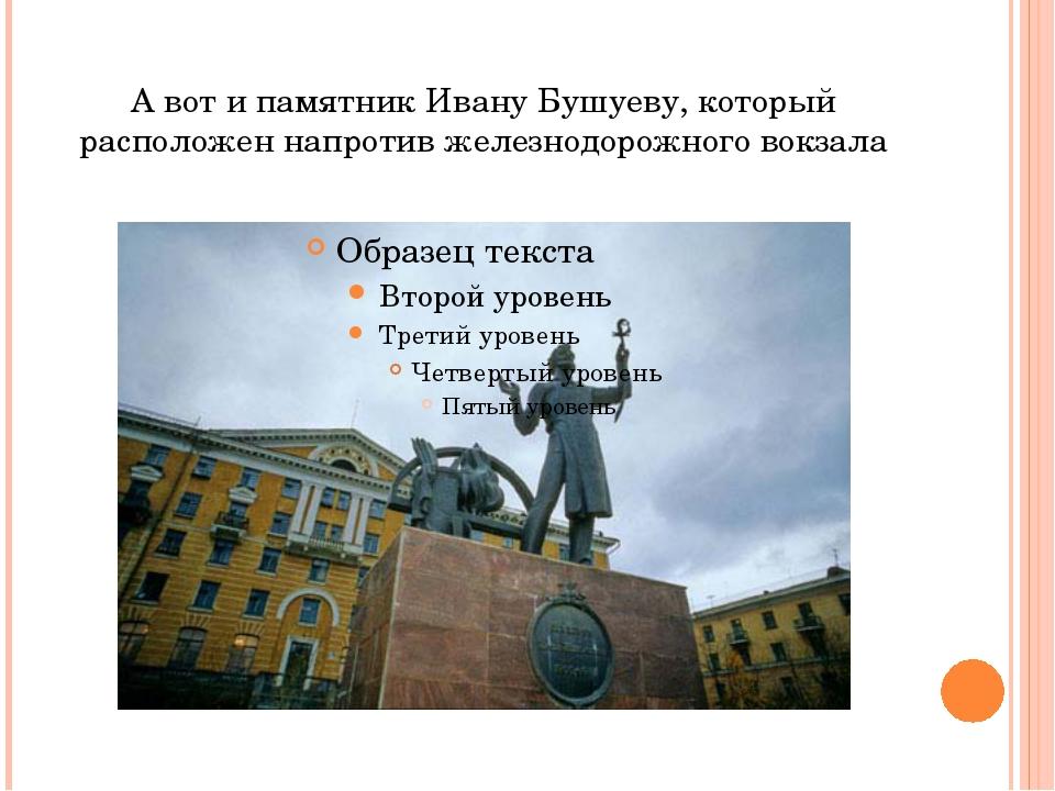 А вот и памятник Ивану Бушуеву, который расположен напротив железнодорожного...