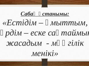 Сабақ ұстанымы: «Естідім – ұмыттым, көрдім – еске сақтаймын, жасадым - мәңгіл