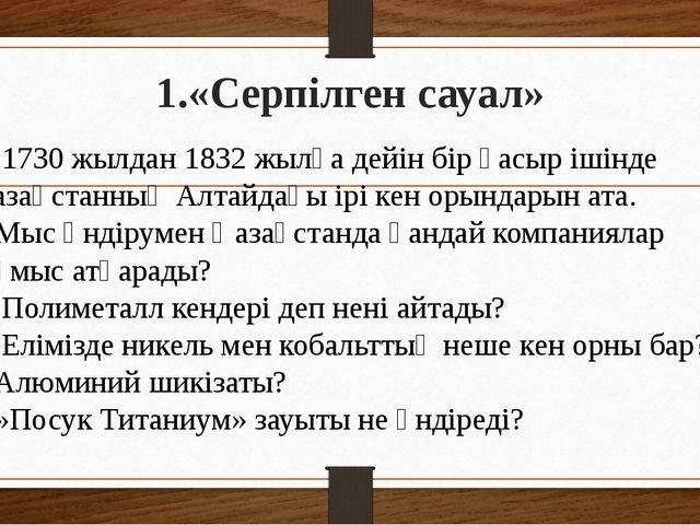 1.«Серпілген сауал» 1. 1730 жылдан 1832 жылға дейін бір ғасыр ішінде Қазақста...
