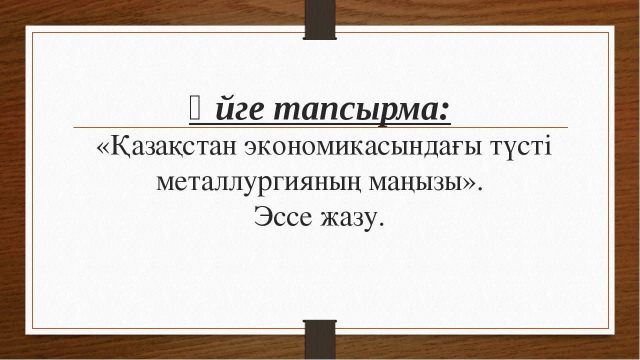 Үйге тапсырма: «Қазақстан экономикасындағы түсті металлургияның маңызы». Эссе...