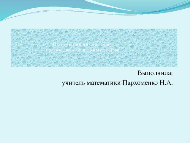 Выполнила: учитель математики Пархоменко Н.А. Презентация на тему: уравнения...