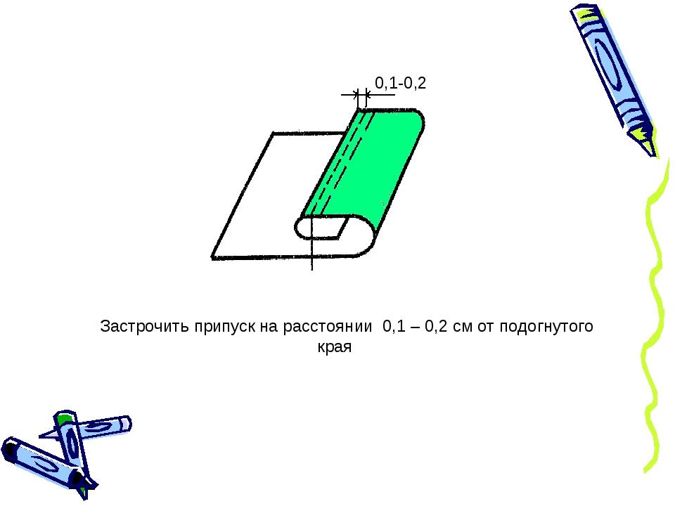 0,1-0,2 Застрочить припуск на расстоянии 0,1 – 0,2 см от подогнутого края