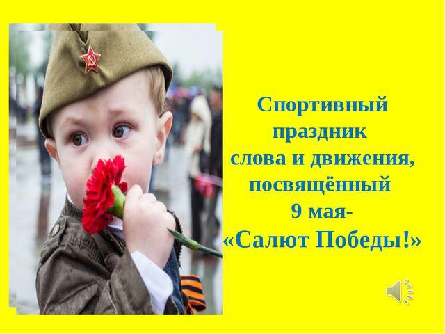 Спортивный праздник слова и движения, посвящённый 9 мая- «Салют Победы!»