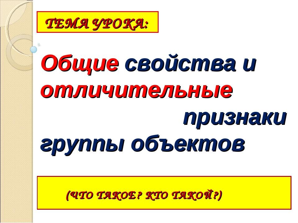 ТЕМА УРОКА: (ЧТО ТАКОЕ? КТО ТАКОЙ?) Общие свойства и отличительные признаки...