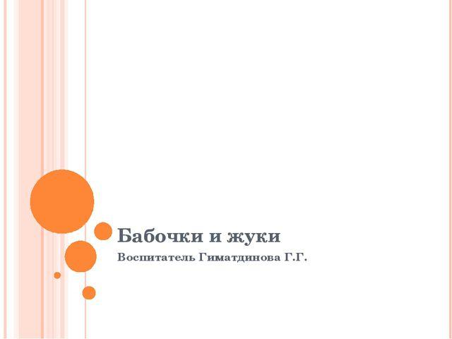 Бабочки и жуки Воспитатель Гиматдинова Г.Г.