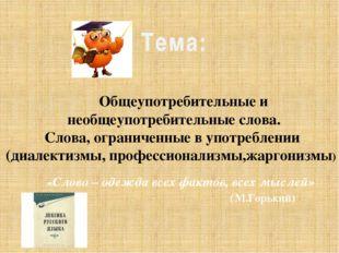Тема: «Слово – одежда всех фактов, всех мыслей» (М.Горький) Общеупотребительн