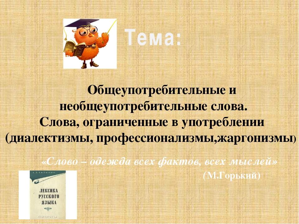Тема: «Слово – одежда всех фактов, всех мыслей» (М.Горький) Общеупотребительн...