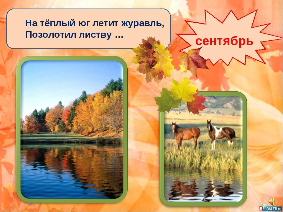 На тёплый юг летит журавль, Позолотил листву … сентябрь