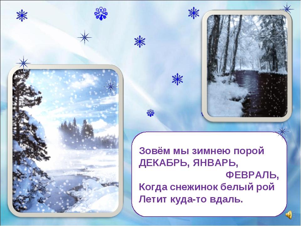 Зовём мы зимнею порой ДЕКАБРЬ, ЯНВАРЬ, ФЕВРАЛЬ, Когда снежинок белый рой Лети...