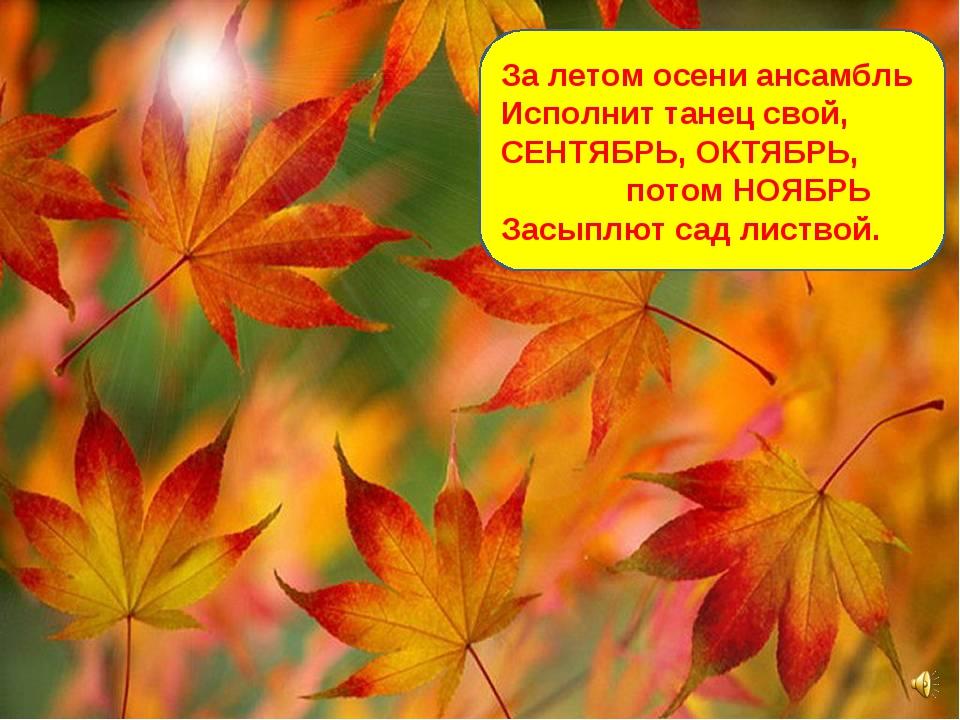 За летом осени ансамбль Исполнит танец свой, СЕНТЯБРЬ, ОКТЯБРЬ, потом НОЯБРЬ...