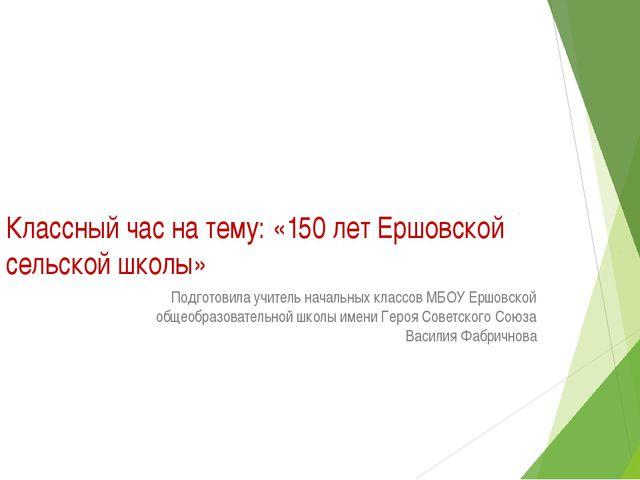 Классный час на тему: «150 лет Ершовской сельской школы» Подготовила учитель...