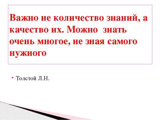 Толстой Л.Н. Важно не количество знаний, а качество их. Можно знать очень мно...