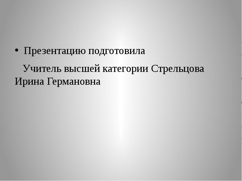 Презентацию подготовила Учитель высшей категории Стрельцова Ирина Германовна