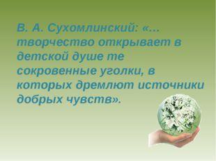 В. А. Сухомлинский: «…творчество открывает в детской душе те сокровенные угол