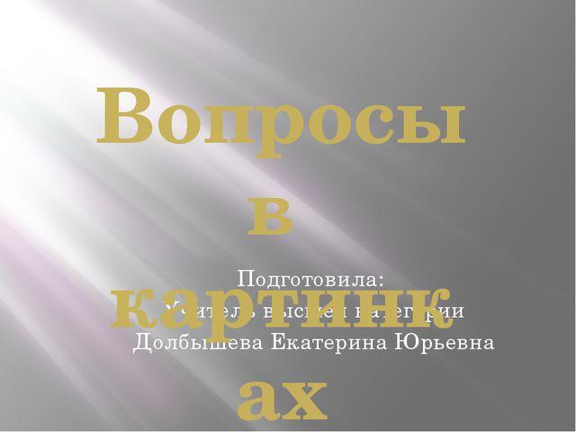 Подготовила: Учитель высшей категории Долбышева Екатерина Юрьевна Вопросы в к...