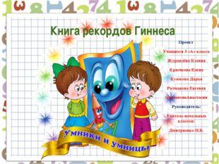 Книга рекордов Гиннеса Проект Учащихся 3 «А» класса Журавлёва Ксения Крючков