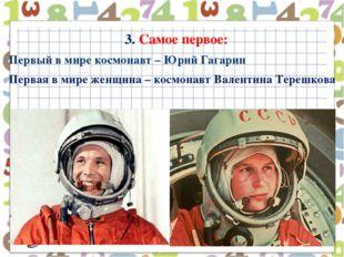 3. Самое первое: Первый в мире космонавт – Юрий Гагарин Первая в мире женщина