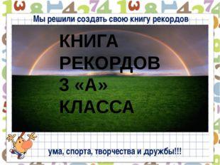 Мы решили создать свою книгу рекордов КНИГА РЕКОРДОВ 3 «А» КЛАССА ума, спорт