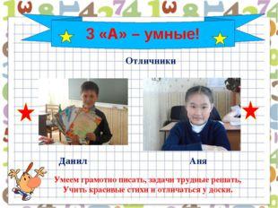 3 «А» – умные! Аня Данил Умеем грамотно писать, задачи трудные решать, Учить