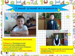 Самый лучший исследователь Первый среди младших школьников Победитель Муници