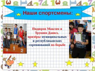 Наши спортсмены: Пидюров Максим и Трушин Данил, призёры муниципальных и респ
