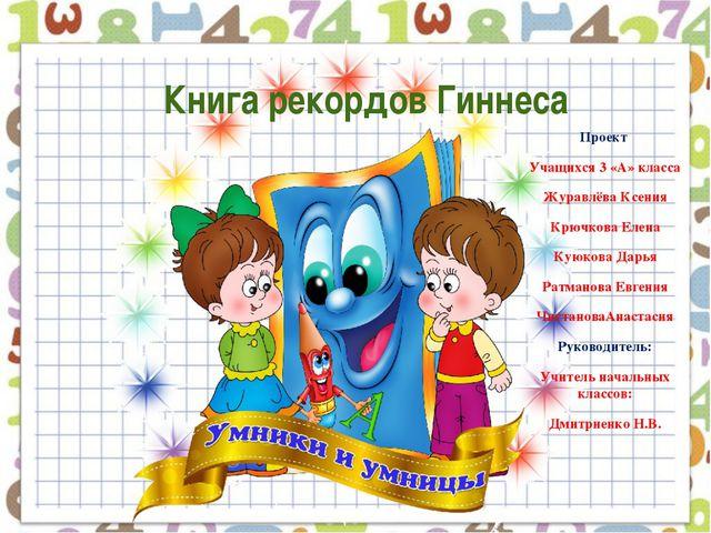 Книга рекордов Гиннеса Проект Учащихся 3 «А» класса Журавлёва Ксения Крючков...