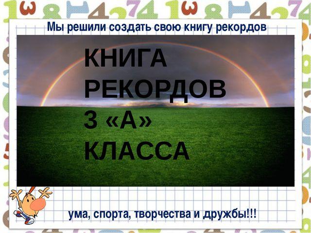 Мы решили создать свою книгу рекордов КНИГА РЕКОРДОВ 3 «А» КЛАССА ума, спорт...