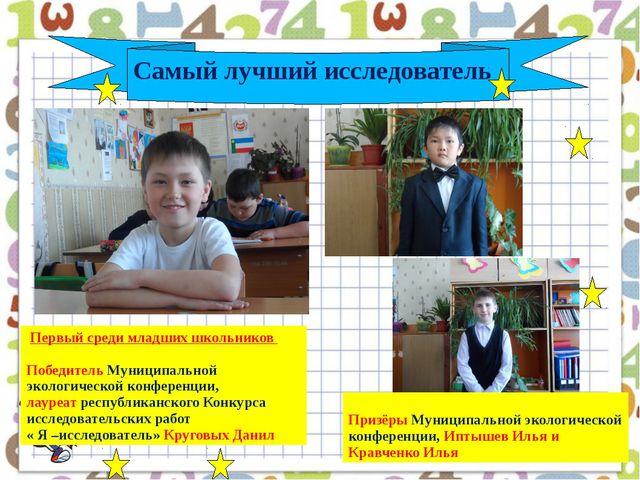 Самый лучший исследователь Первый среди младших школьников Победитель Муници...