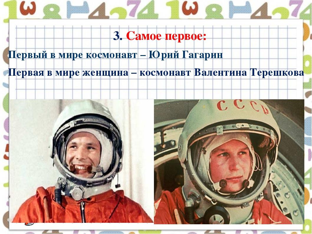 3. Самое первое: Первый в мире космонавт – Юрий Гагарин Первая в мире женщина...