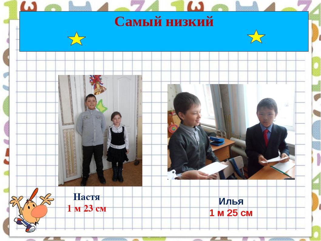 Самый низкий Настя 1 м 23 см Илья 1 м 25 см