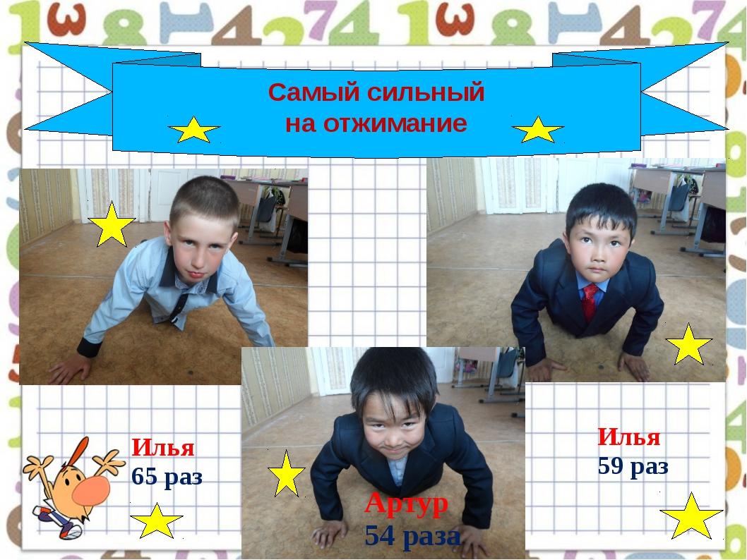 Самый сильный на отжимание Илья 59 раз Илья 65 раз Артур 54 раза