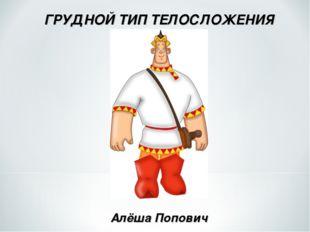 ГРУДНОЙ ТИП ТЕЛОСЛОЖЕНИЯ Алёша Попович