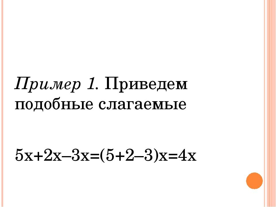 Пример 1. Приведем подобные слагаемые 5х+2х–3х=(5+2–3)х=4х