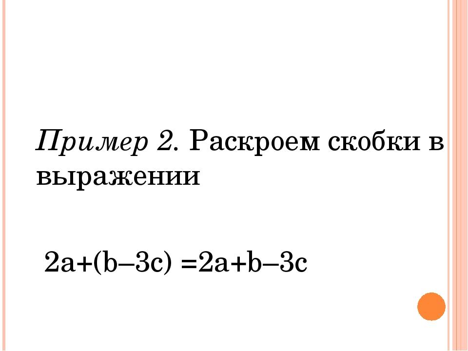 Пример 2. Раскроем скобки в выражении 2а+(b–3c) =2a+b–3c