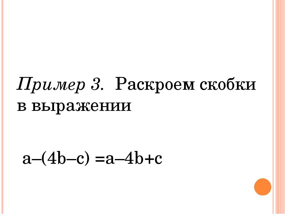 Пример 3. Раскроем скобки в выражении а–(4b–с) =a–4b+c