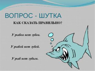 ВОПРОС - ШУТКА КАК СКАЗАТЬ ПРАВИЛЬНО? У рыбов нет зубов. У рыбей нет зубей. У