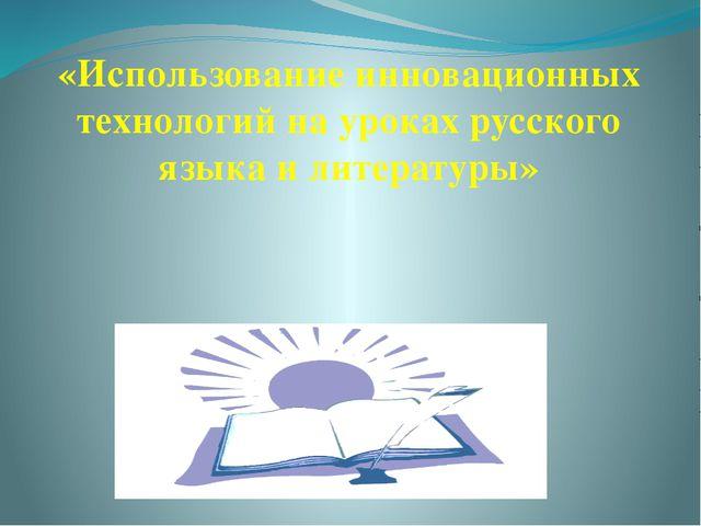 «Использование инновационных технологий на уроках русского языка и литературы»