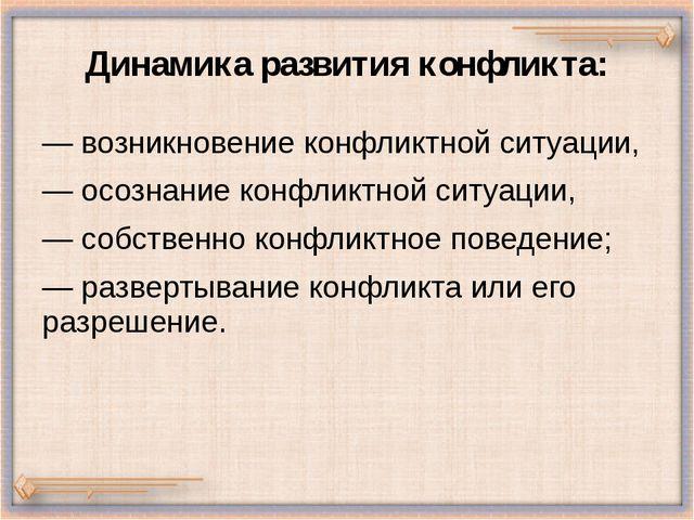 Динамика развития конфликта: — возникновение конфликтной ситуации, — осознани...
