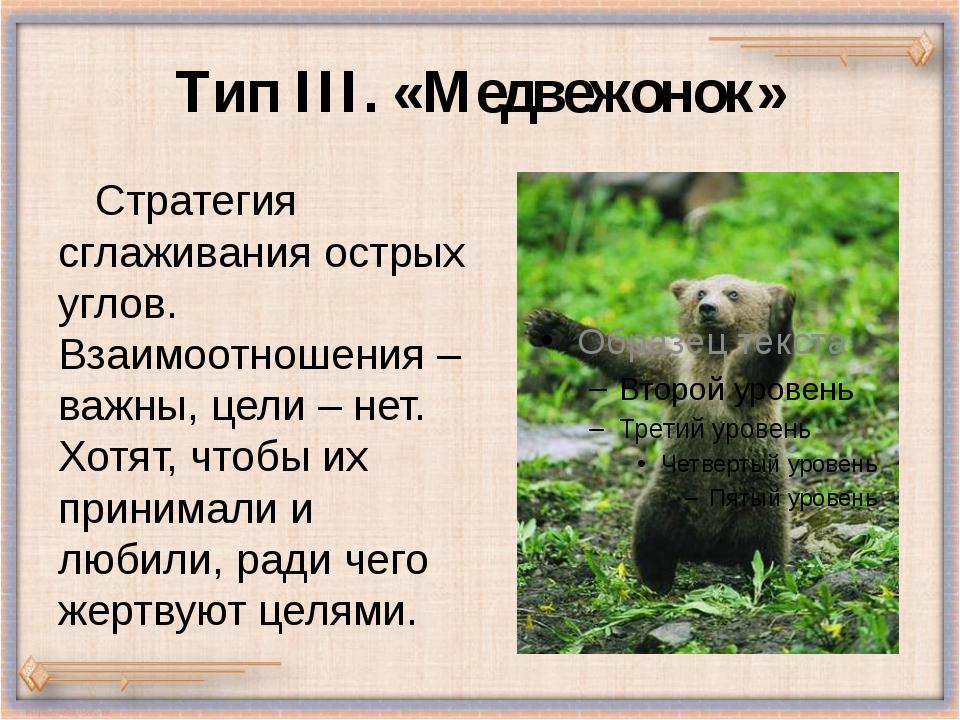 Тип III. «Медвежонок» Стратегия сглаживания острых углов. Взаимоотношения – в...